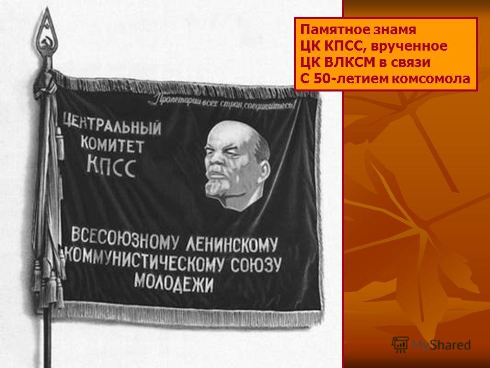 Памятное знамя ЦК КПСС, врученное ЦК ВЛКСМ в связи С 50-летием комсомола