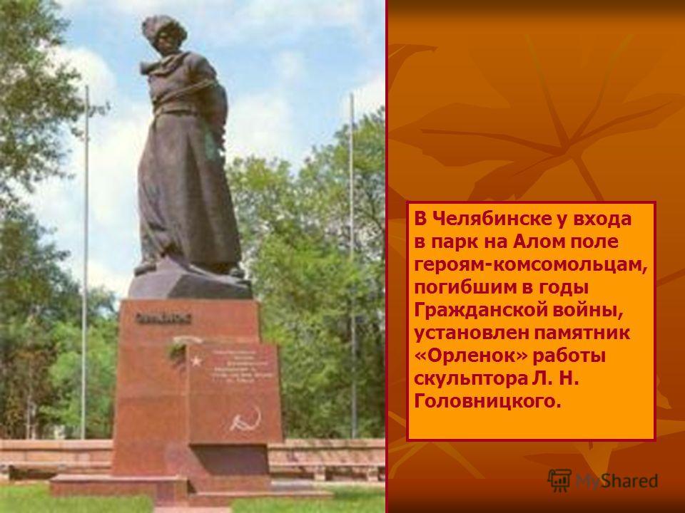 В Челябинске у входа в парк на Алом поле героям-комсомольцам, погибшим в годы Гражданской войны, установлен памятник «Орленок» работы скульптора Л. Н. Головницкого.