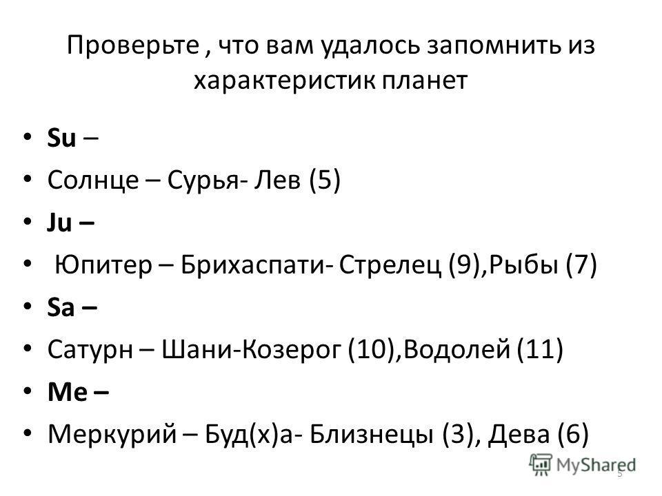 Проверьте, что вам удалось запомнить из характеристик планет Su – Солнце – Сурья- Лев (5) Ju – Юпитер – Брихаспати- Стрелец (9),Рыбы (7) Sa – Сатурн – Шани-Козерог (10),Водолей (11) Me – Меркурий – Буд(х)а- Близнецы (3), Дева (6) 5