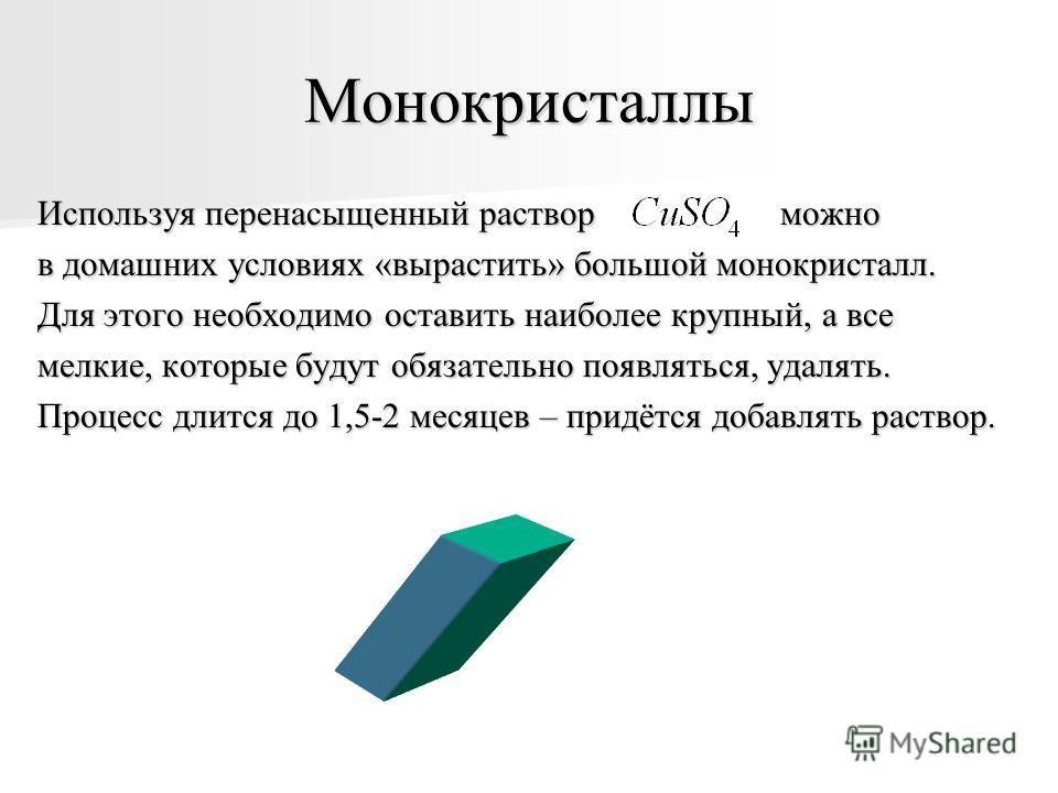 Монокристаллы Используя перенасыщенный раствор можно в домашних условиях «вырастить» большой монокристалл. Для этого необходимо оставить наиболее крупный, а все мелкие, которые будут обязательно появляться, удалять. Процесс длится до 1,5-2 месяцев –