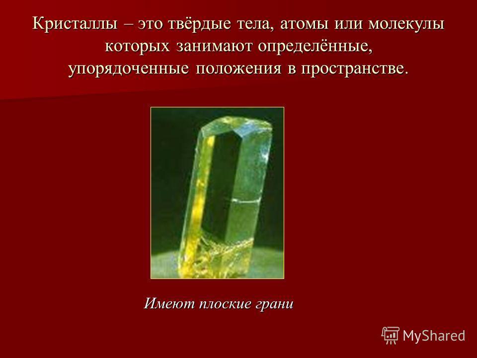 Кристаллы – это твёрдые тела, атомы или молекулы которых занимают определённые, упорядоченные положения в пространстве. Имеют плоские грани
