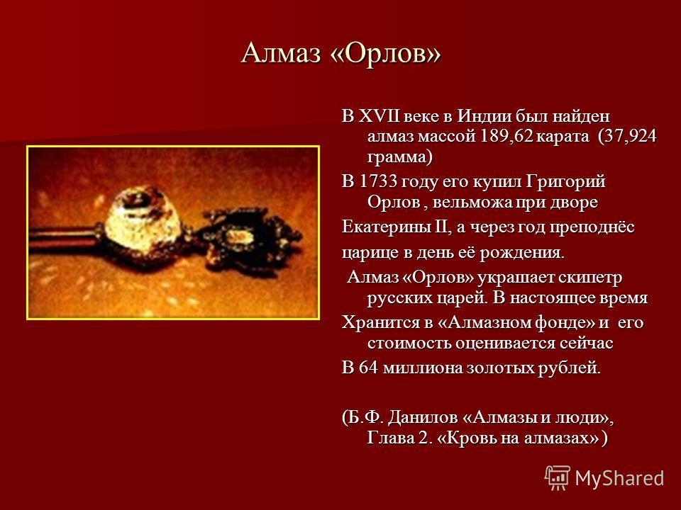 Алмаз «Орлов» В XVII веке в Индии был найден алмаз массой 189,62 карата (37,924 грамма) В 1733 году его купил Григорий Орлов, вельможа при дворе Екатерины II, а через год преподнёс царице в день её рождения. Алмаз «Орлов» украшает скипетр русских цар