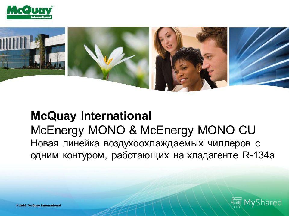 INTERNAL USE ONLY McQuay International McEnergy MONO & McEnergy MONO CU Новая линейка воздухоохлаждаемых чиллеров с одним контуром, работающих на хладагенте R-134a