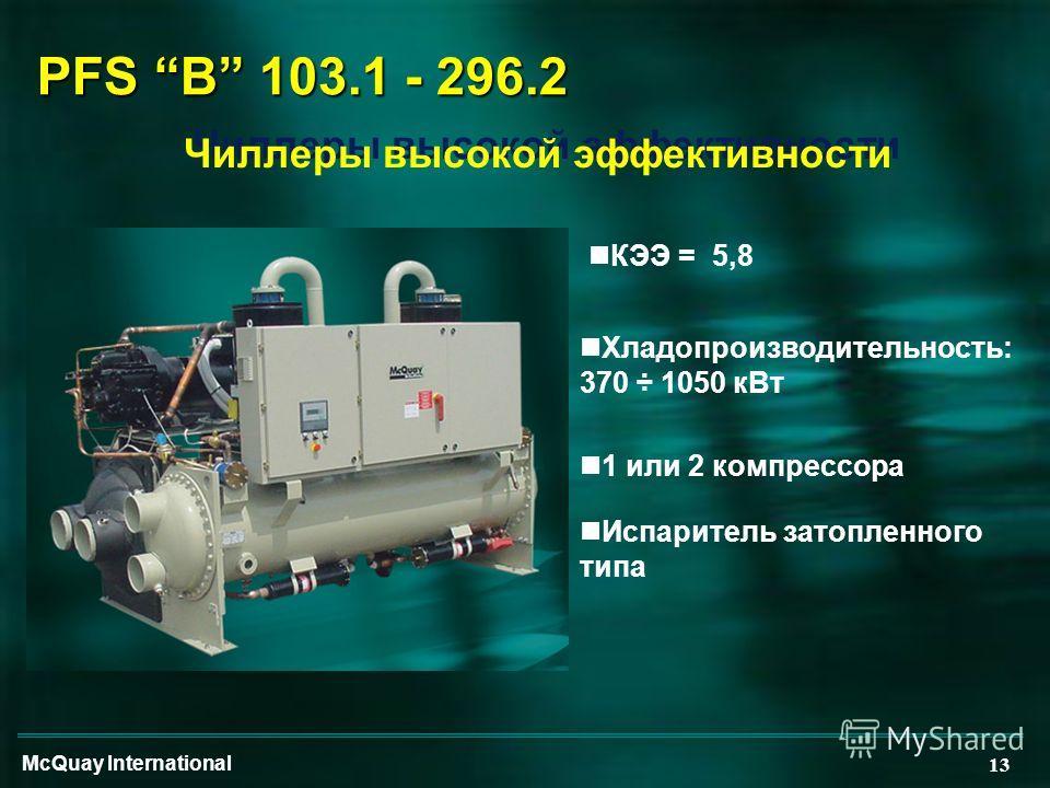 McQuay International 13 PFS B 103.1 - 296.2 Чиллеры высокой эффективности nХладопроизводительность: 370 ÷ 1050 кВт n1 или 2 компрессора nИспаритель затопленного типа nКЭЭ = 5,8