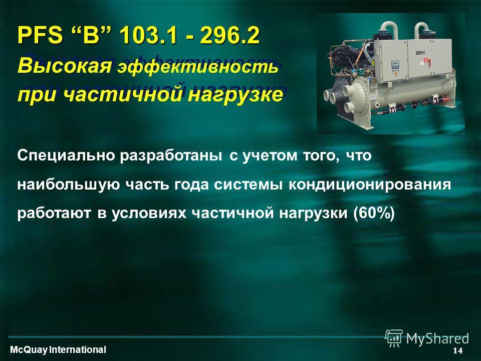 McQuay International 14 PFS B 103.1 - 296.2 Высокая эффективность при частичной нагрузке Высокая эффективность при частичной нагрузке Специально разработаны с учетом того, что наибольшую часть года системы кондиционирования работают в условиях частич