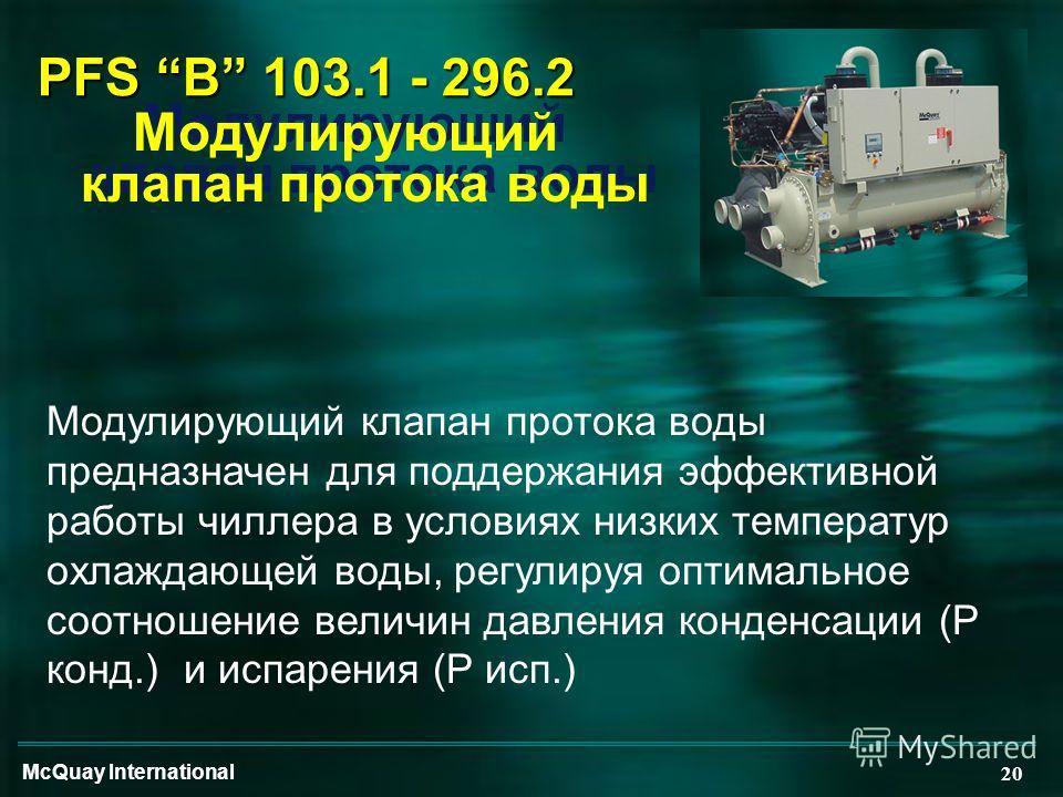 McQuay International 20 PFS B 103.1 - 296.2 Модулирующий клапан протока воды Модулирующий клапан протока воды предназначен для поддержания эффективной работы чиллера в условиях низких температур охлаждающей воды, регулируя оптимальное соотношение вел