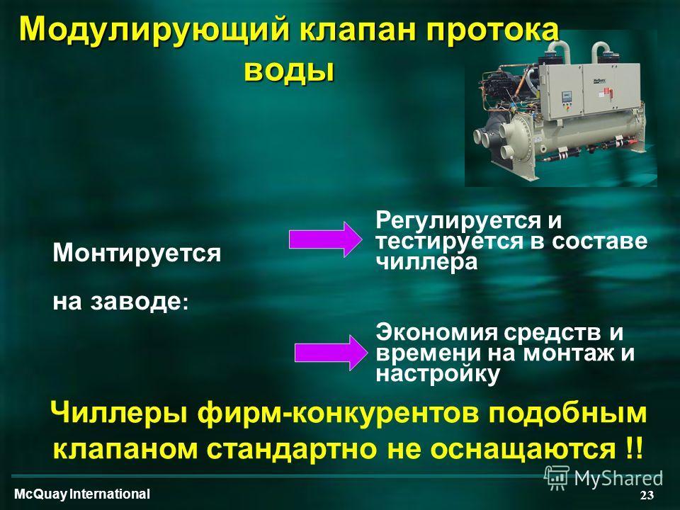 McQuay International 23 Монтируется на заводе : Регулируется и тестируется в составе чиллера Экономия средств и времени на монтаж и настройку Чиллеры фирм-конкурентов подобным клапаном стандартно не оснащаются !! Модулирующий клапан протока воды