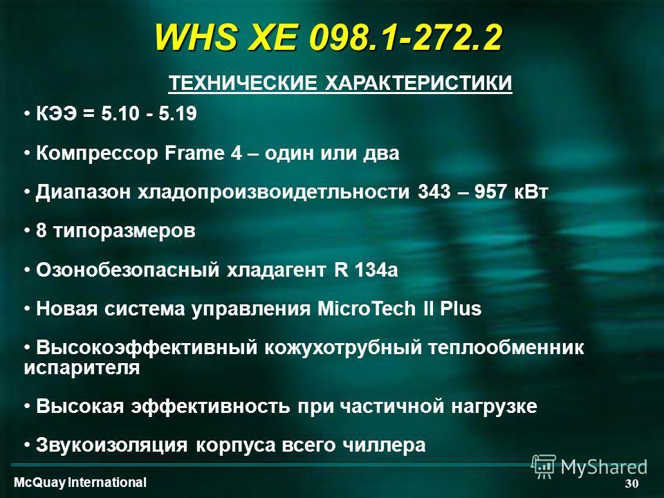 McQuay International 30 WHS XE 098.1-272.2 ТЕХНИЧЕСКИЕ ХАРАКТЕРИСТИКИ КЭЭ = 5.10 - 5.19 Компрессор Frame 4 – один или два Диапазон хладопроизвоидетльности 343 – 957 кВт 8 типоразмеров Озонобезопасный хладагент R 134a Новая система управления MicroTec
