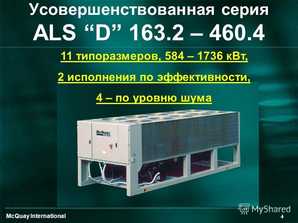 McQuay International 4 11 типоразмеров, 584 – 1736 кВт, 2 исполнения по эффективности, 4 – по уровню шума Усовершенствованная серия ALS D 163.2 – 460.4