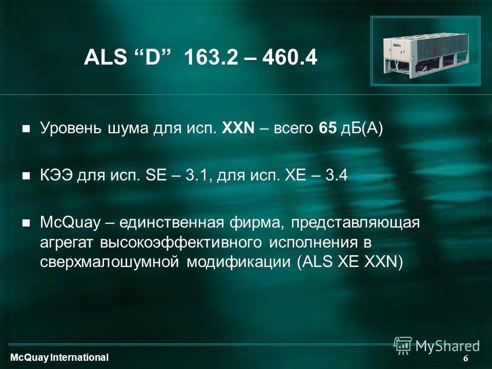 McQuay International 6 ALS D 163.2 – 460.4 n Уровень шума для исп. XXN – всего 65 дБ(А) n КЭЭ для исп. SE – 3.1, для исп. XE – 3.4 n McQuay – единственная фирма, представляющая агрегат высокоэффективного исполнения в сверхмалошумной модификации (ALS