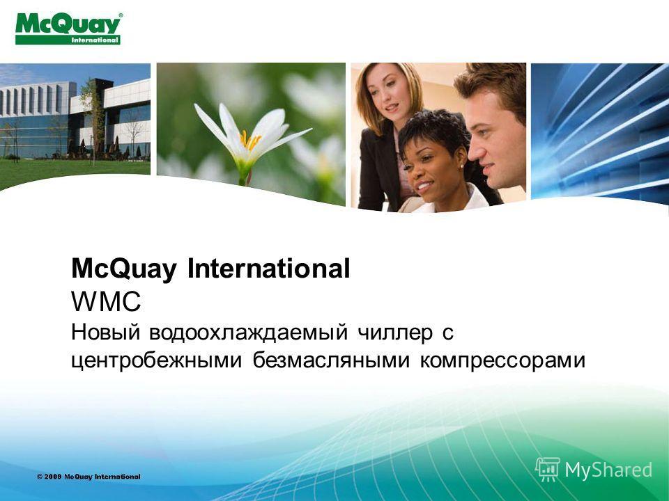 INTERNAL USE ONLY McQuay International WMC Новый водоохлаждаемый чиллер с центробежными безмасляными компрессорами