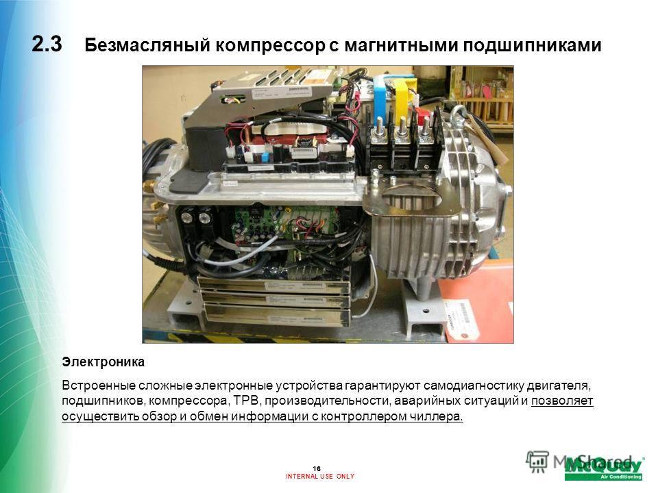 INTERNAL USE ONLY 16 2.3 Безмасляный компрессор с магнитными подшипниками Электроника Встроенные сложные электронные устройства гарантируют самодиагностику двигателя, подшипников, компрессора, ТРВ, производительности, аварийных ситуаций и позволяет о