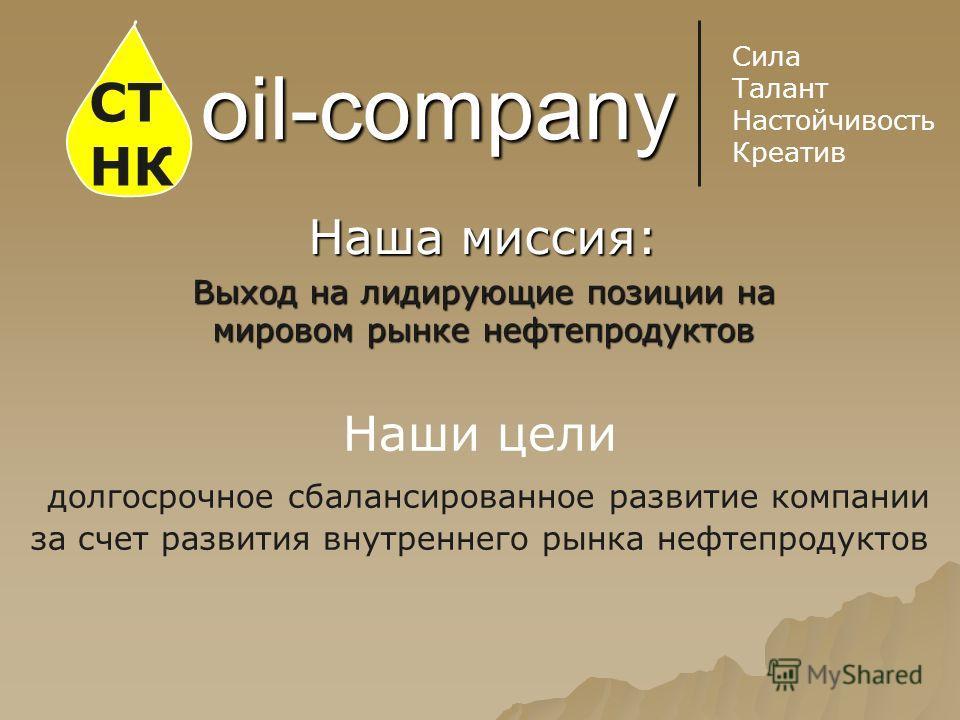 oil-company Наша миссия: Выход на лидирующие позиции на мировом рынке нефтепродуктов СТ НК Сила Талант Настойчивость Креатив Наши цели долгосрочное сбалансированное развитие компании за счет развития внутреннего рынка нефтепродуктов