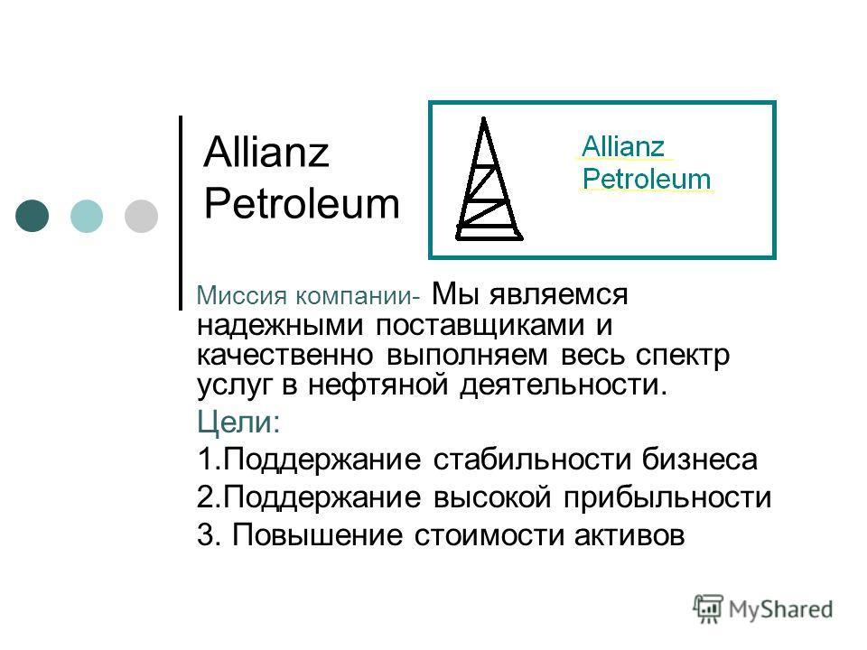 Allianz Petroleum Миссия компании- Мы являемся надежными поставщиками и качественно выполняем весь спектр услуг в нефтяной деятельности. Цели: 1.Поддержание стабильности бизнеса 2.Поддержание высокой прибыльности 3. Повышение стоимости активов
