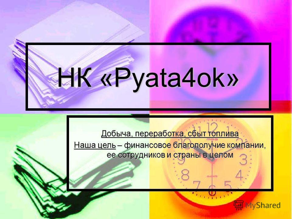 НК «Pyata4ok» Добыча, переработка, сбыт топлива Наша цель – финансовое благополучие компании, ее сотрудников и страны в целом