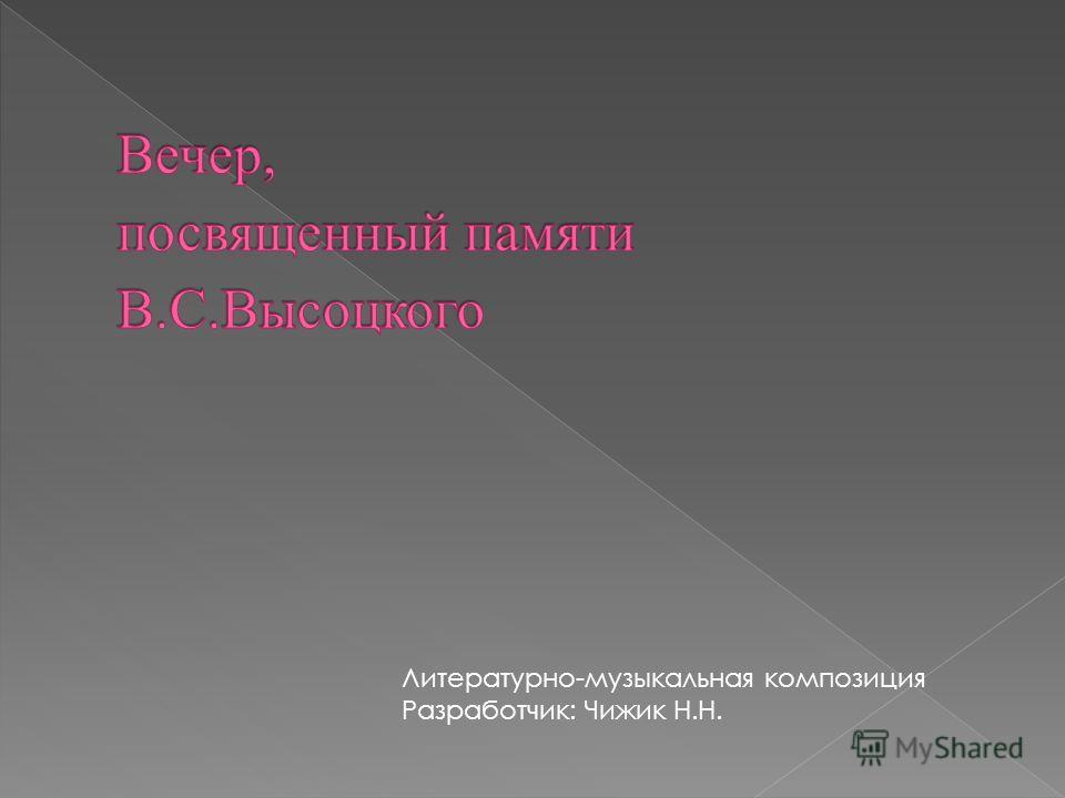 Литературно-музыкальная композиция Разработчик: Чижик Н.Н.