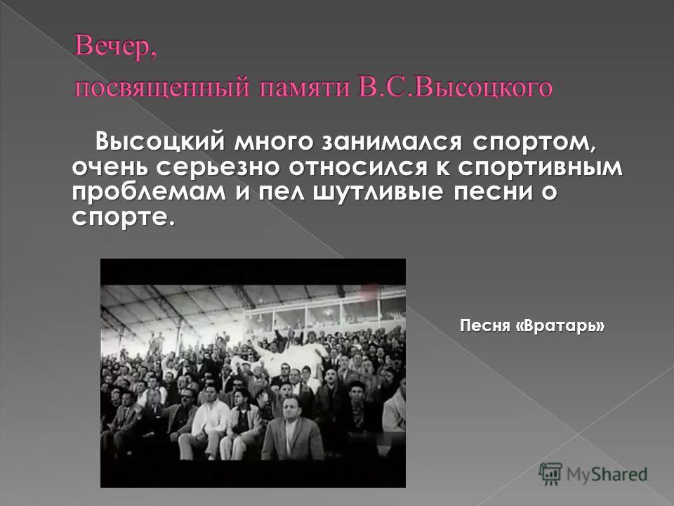 Высоцкий много занимался спортом, очень серьезно относился к спортивным проблемам и пел шутливые песни о спорте. Высоцкий много занимался спортом, очень серьезно относился к спортивным проблемам и пел шутливые песни о спорте. Песня «Вратарь»