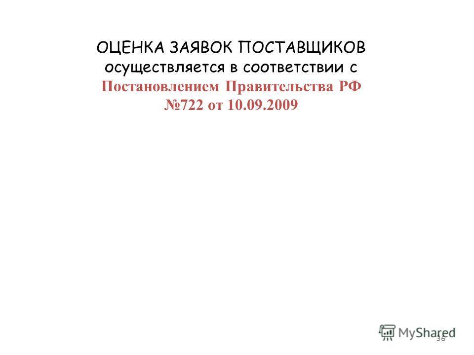 36 ОЦЕНКА ЗАЯВОК ПОСТАВЩИКОВ осуществляется в соответствии с Постановлением Правительства РФ 722 от 10.09.2009