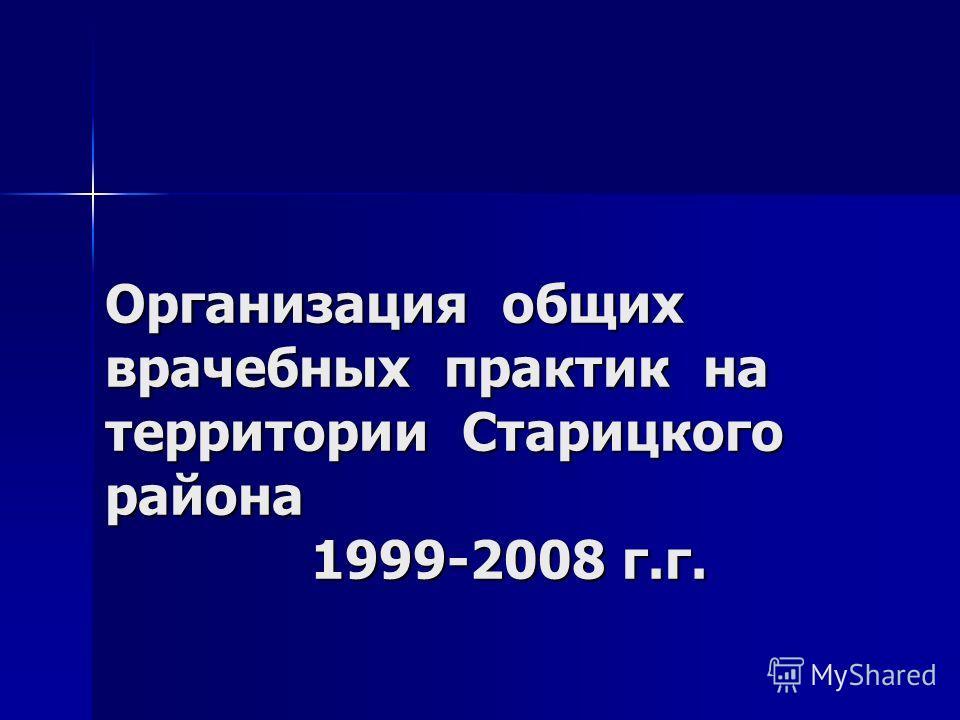 Организация общих врачебных практик на территории Старицкого района 1999-2008 г.г. Организация общих врачебных практик на территории Старицкого района 1999-2008 г.г.