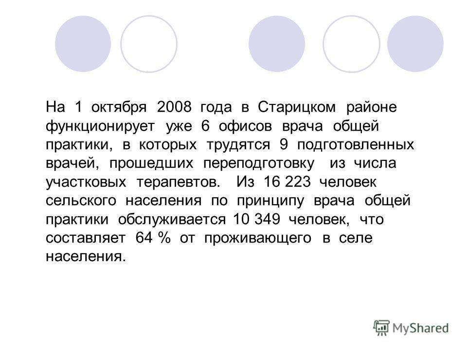 На 1 октября 2008 года в Старицком районе функционирует уже 6 офисов врача общей практики, в которых трудятся 9 подготовленных врачей, прошедших переподготовку из числа участковых терапевтов. Из 16 223 человек сельского населения по принципу врача об