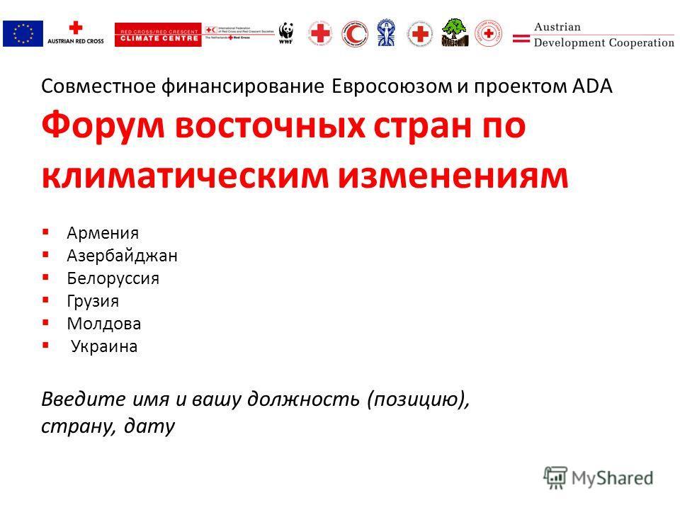 Совместное финансирование Евросоюзом и проектом ADA Форум восточных стран по климатическим изменениям Армения Азербайджан Белоруссия Грузия Молдова Украина Введите имя и вашу должность (позицию), страну, дату