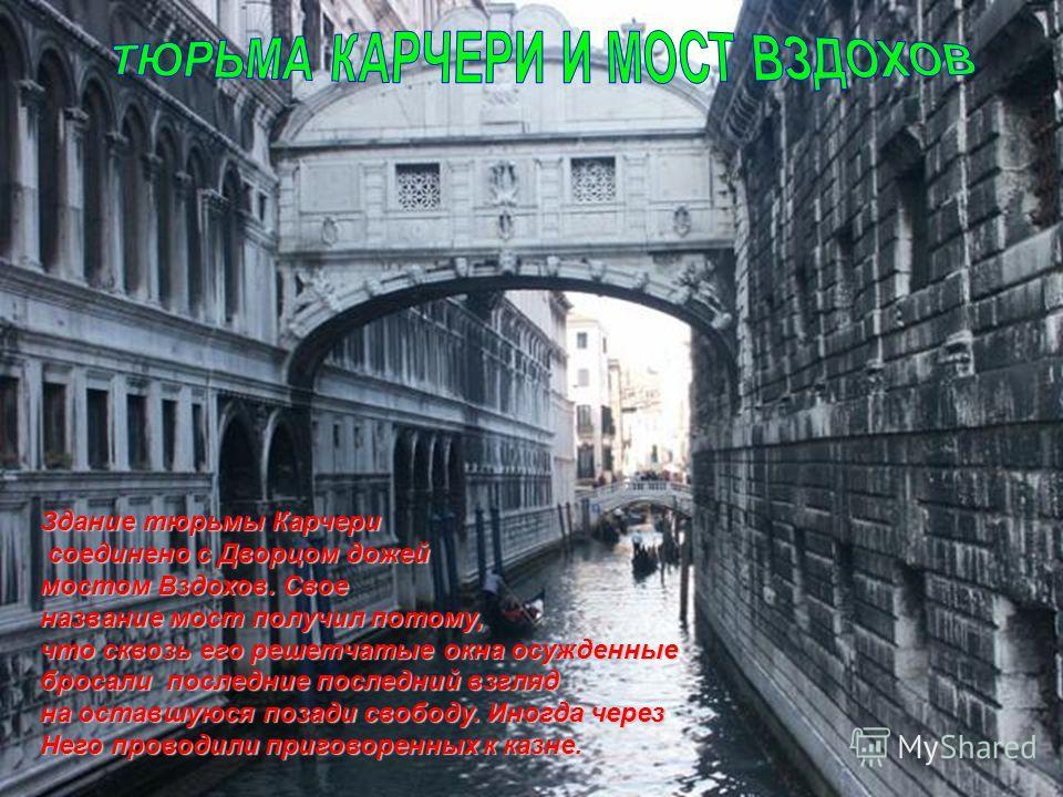 Здание тюрьмы Карчери соединено с Дворцом дожей соединено с Дворцом дожей мостом Вздохов. Свое название мост получил потому, что сквозь его решетчатые окна осужденные бросали последние последний взгляд на оставшуюся позади свободу. Иногда через Него