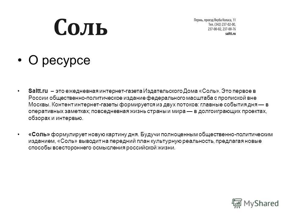 О ресурсе Saltt.ru – это ежедневная интернет-газета Издательского Дома «Соль». Это первое в России общественно-политическое издание федерального масштаба с пропиской вне Москвы. Контент интернет-газеты формируется из двух потоков: главные события дня