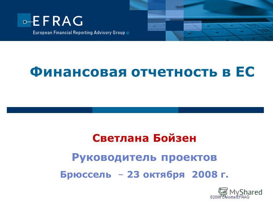 Финансовая отчетность в ЕС Светлана Бойзен Руководитель проектов Брюссель – 23 октября 2008 г. ©2008 Deloitte/EFRAG