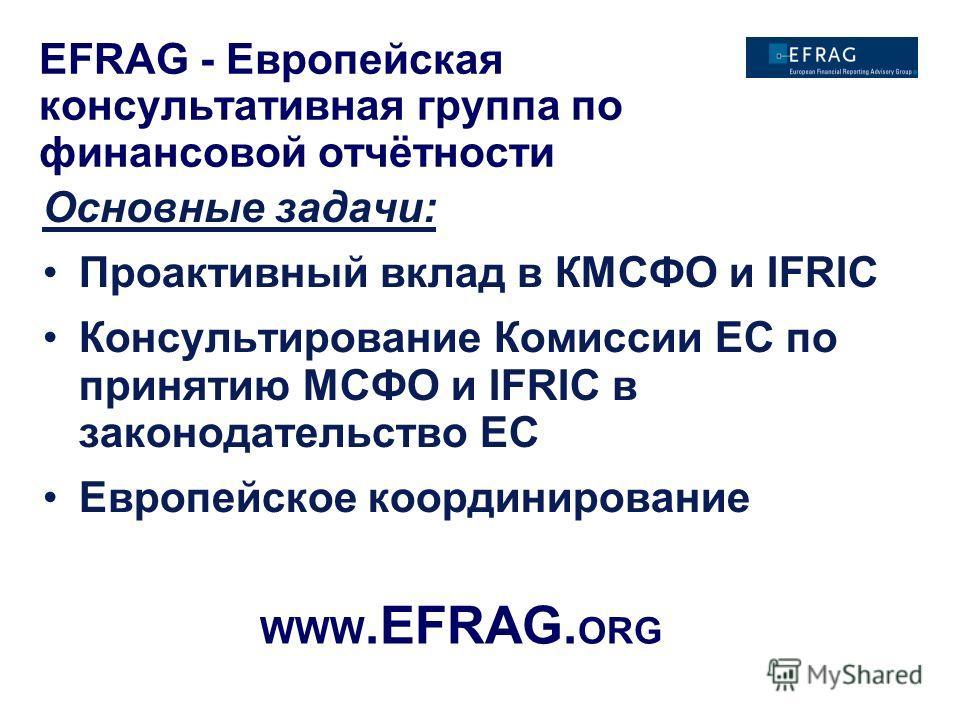 Основные задачи: Проактивный вклад в КМСФО и IFRIC Консультирование Комиссии ЕС по принятию МСФО и IFRIC в законодательство ЕС Европейское координирование WWW.EFRAG. ORG EFRAG - Европейская консультативная группа по финансовой отчётности