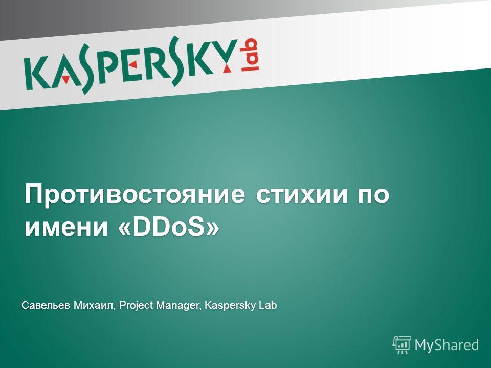 Противостояние стихии по имени «DDoS» Савельев Михаил, Project Manager, Kaspersky Lab