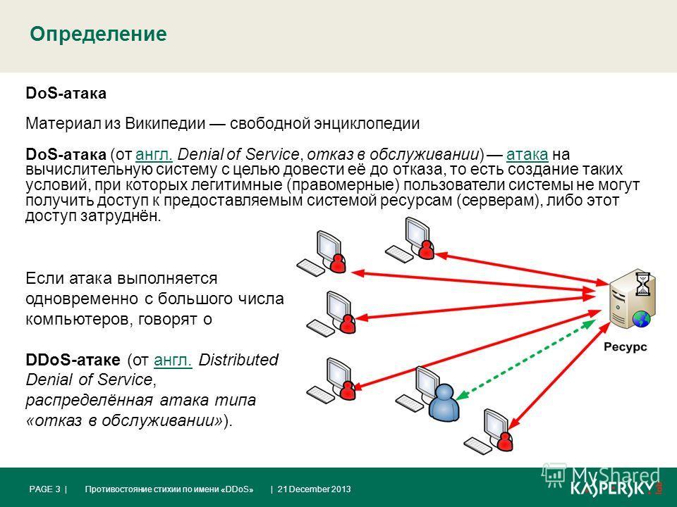 Определение | 21 December 2013PAGE 3 |Противостояние стихии по имени «DDoS» DoS-атака Материал из Википедии свободной энциклопедии DoS-атака (от англ. Denial of Service, отказ в обслуживании) атака на вычислительную систему с целью довести её до отка