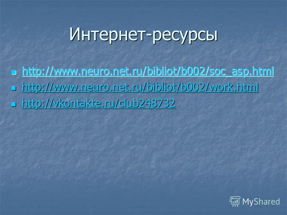Интернет-ресурсы http://www.neuro.net.ru/bibliot/b002/soc_asp.html http://www.neuro.net.ru/bibliot/b002/soc_asp.html http://www.neuro.net.ru/bibliot/b002/soc_asp.html http://www.neuro.net.ru/bibliot/b002/work.html http://www.neuro.net.ru/bibliot/b002