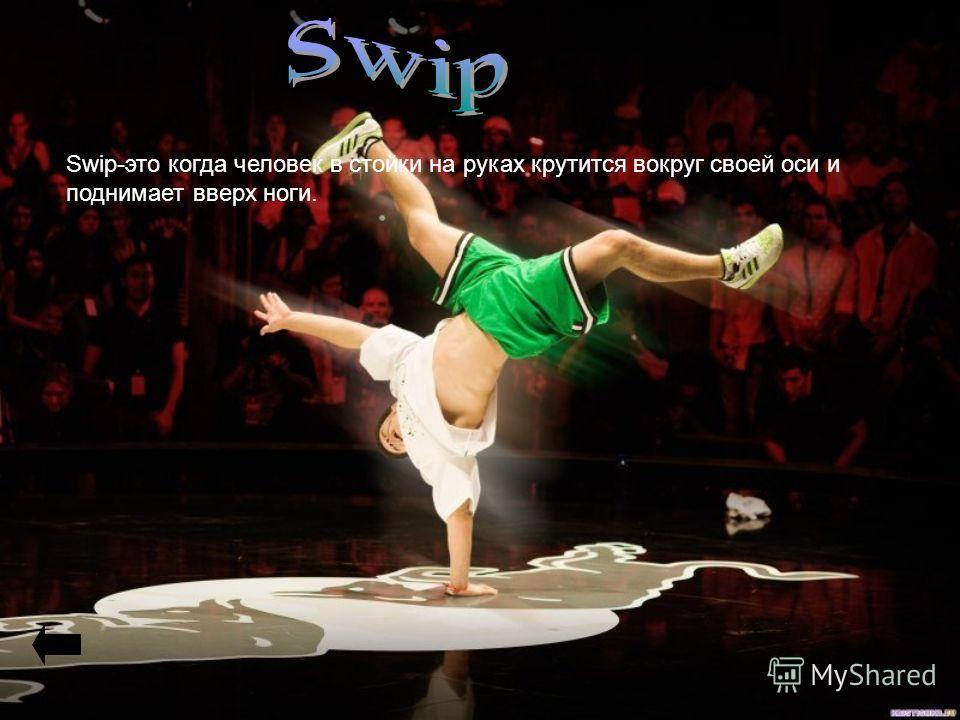 Swip-это когда человек в стойки на руках крутится вокруг своей оси и поднимает вверх ноги.