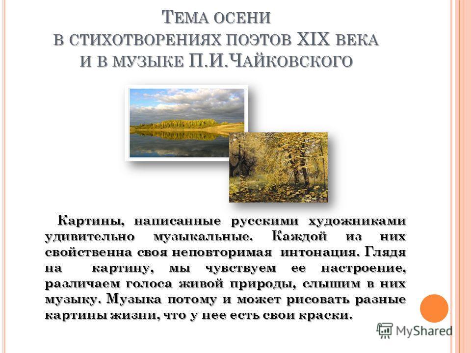 Картины, написанные русскими художниками удивительно музыкальные. Каждой из них свойственна своя неповторимая интонация. Глядя на картину, мы чувствуем ее настроение, различаем голоса живой природы, слышим в них музыку. Музыка потому и может рисовать