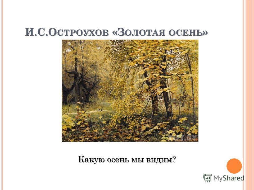 И.С.О СТРОУХОВ «З ОЛОТАЯ ОСЕНЬ » Какую осень мы видим?
