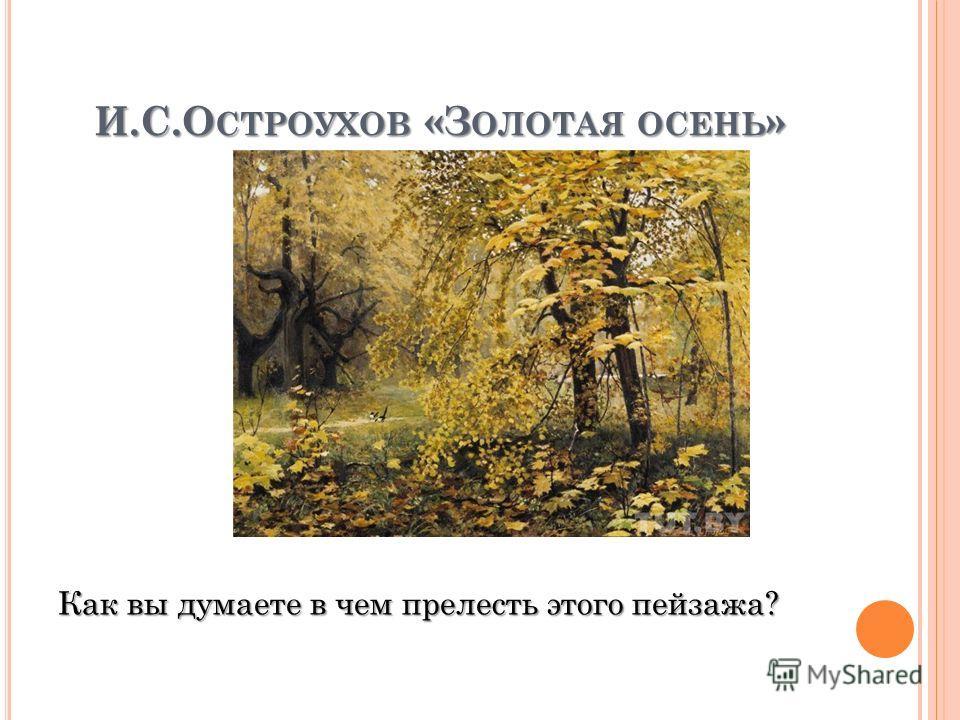 И.С.О СТРОУХОВ «З ОЛОТАЯ ОСЕНЬ » Как вы думаете в чем прелесть этого пейзажа?