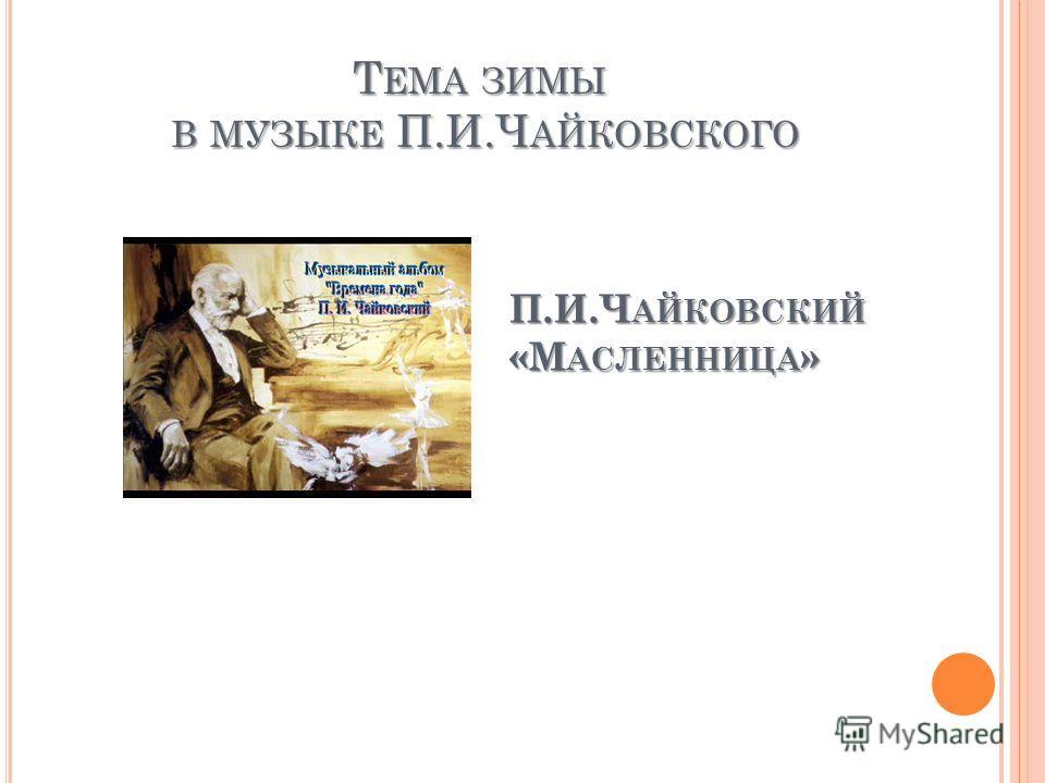П.И.Ч АЙКОВСКИЙ «М АСЛЕННИЦА » Т ЕМА ЗИМЫ В МУЗЫКЕ П.И.Ч АЙКОВСКОГО