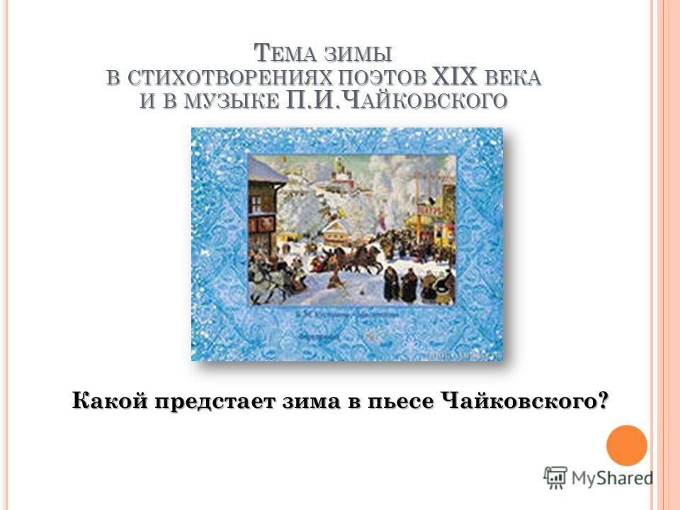 Какой предстает зима в пьесе Чайковского? Т ЕМА ЗИМЫ В СТИХОТВОРЕНИЯХ ПОЭТОВ XIX ВЕКА И В МУЗЫКЕ П.И.Ч АЙКОВСКОГО