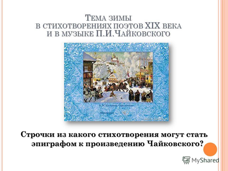 Строчки из какого стихотворения могут стать эпиграфом к произведению Чайковского? Т ЕМА ЗИМЫ В СТИХОТВОРЕНИЯХ ПОЭТОВ XIX ВЕКА И В МУЗЫКЕ П.И.Ч АЙКОВСКОГО
