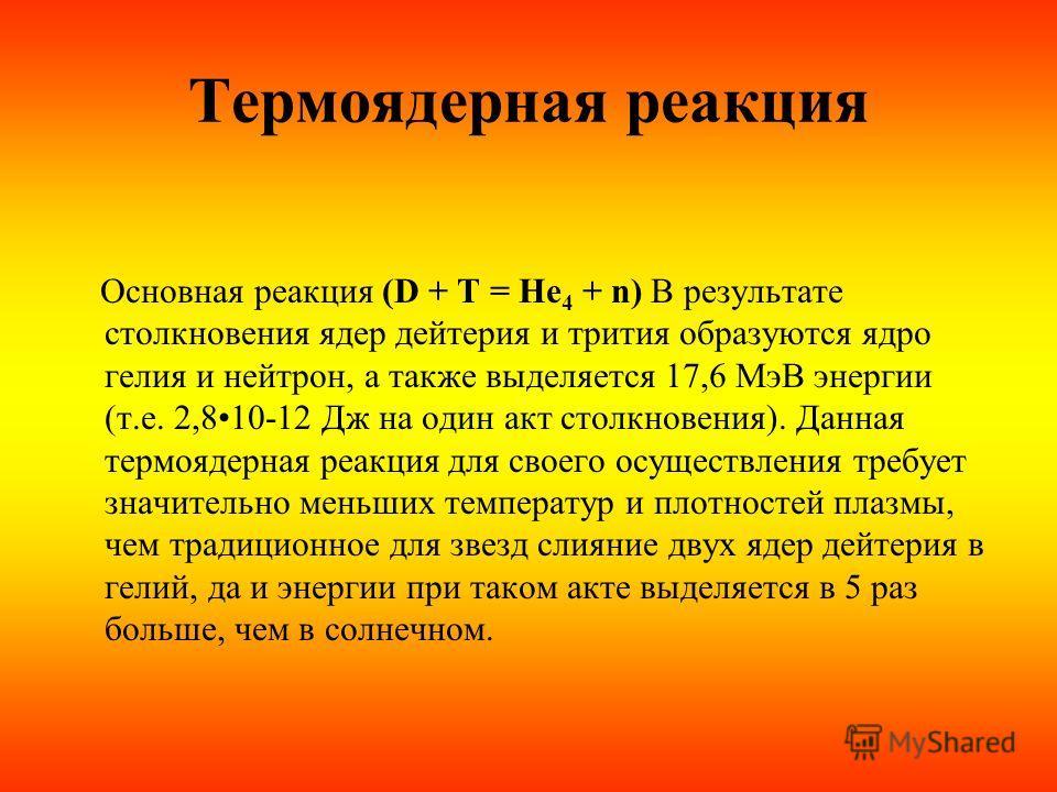 Термоядерная реакция Основная реакция (D + T = He 4 + n) В результате столкновения ядер дейтерия и трития образуются ядро гелия и нейтрон, а также выделяется 17,6 МэВ энергии (т.е. 2,810-12 Дж на один акт столкновения). Данная термоядерная реакция дл