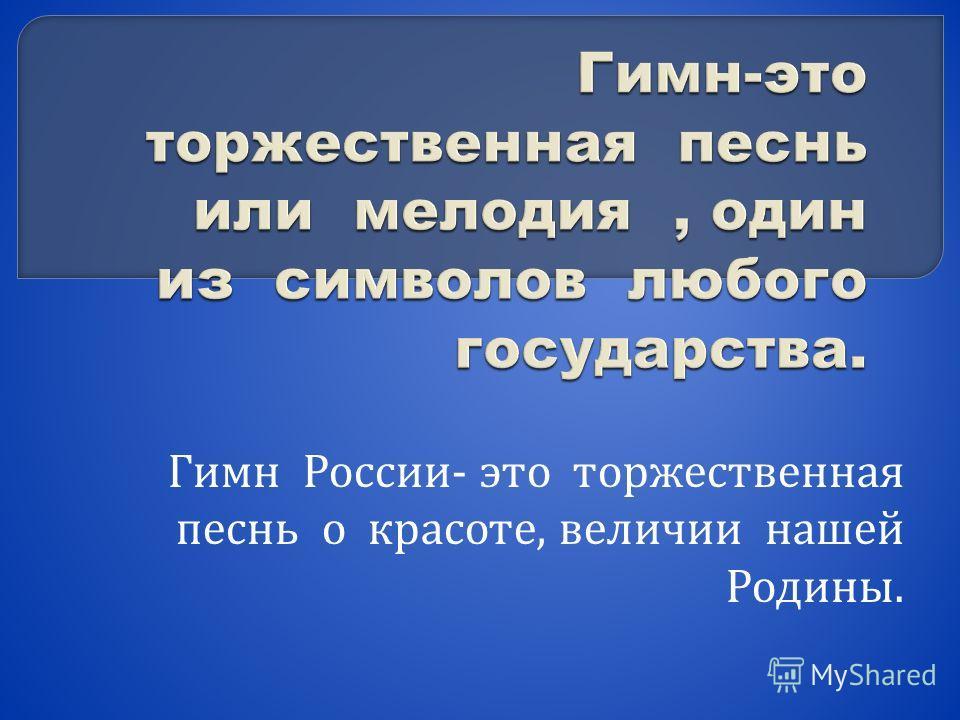 Гимн России - это торжественная песнь о красоте, величии нашей Родины.