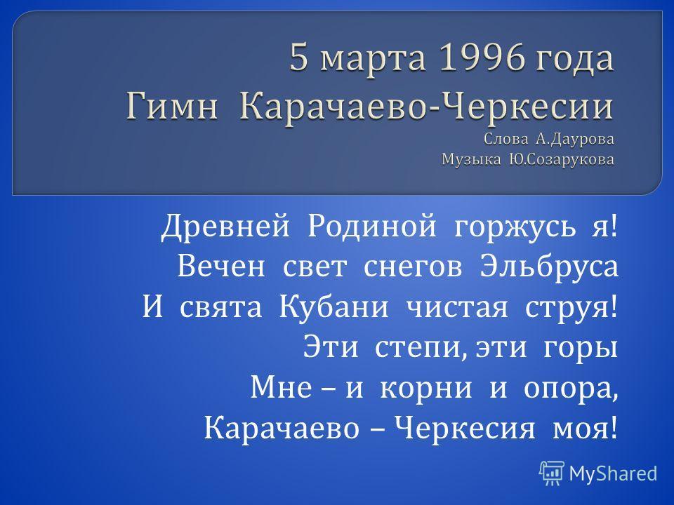 Древней Родиной горжусь я ! Вечен свет снегов Эльбруса И свята Кубани чистая струя ! Эти степи, эти горы Мне – и корни и опора, Карачаево – Черкесия моя !