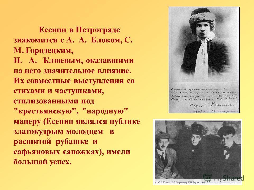 Есенин в Петрограде знакомится с А. А. Блоком, С. М. Городецким, Н. А. Клюевым, оказавшими на него значительное влияние. Их совместные выступления со стихами и частушками, стилизованными под