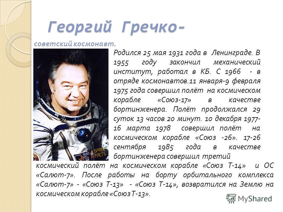 Георгий Гречко- советский космонавт. Родился 25 мая 1931 года в Ленинграде. В 1955 году закончил механический институт, работал в КБ. С 1966 - в отряде космонавтов.11 января-9 февраля 1975 года совершил полёт на космическом корабле «Союз-17» в качест