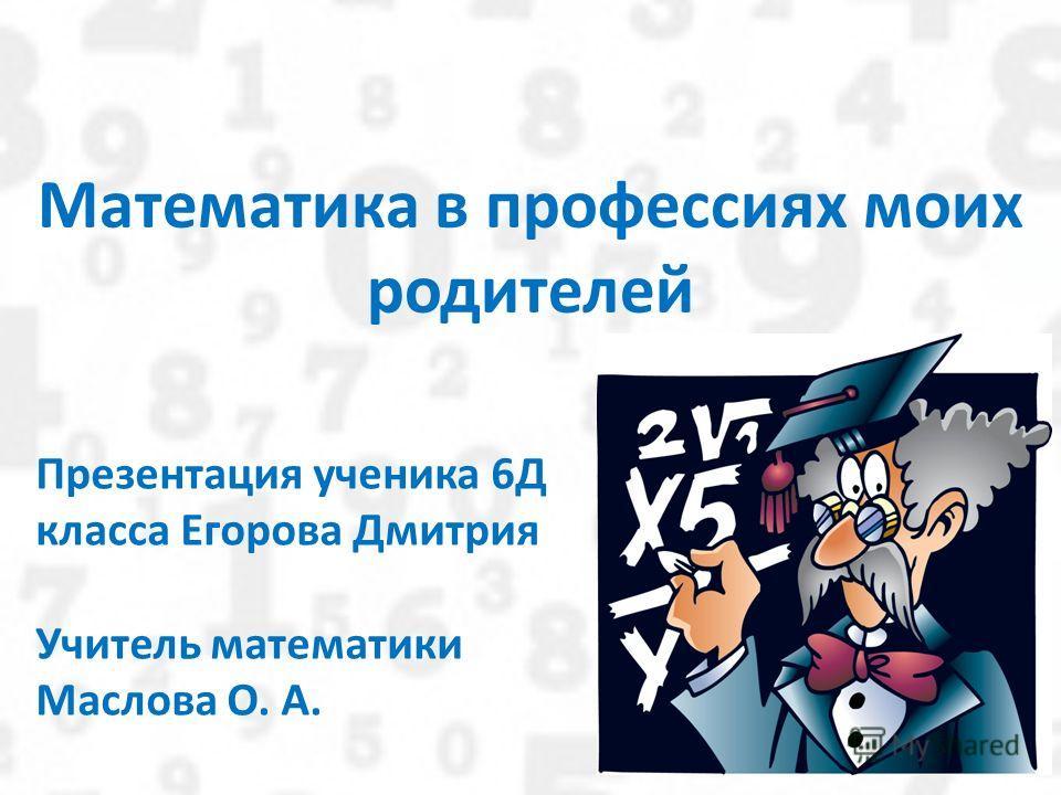 Математика в профессиях моих родителей Презентация ученика 6Д класса Егорова Дмитрия Учитель математики Маслова О. А.