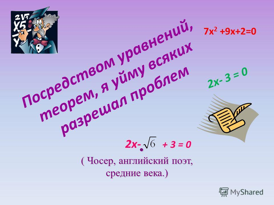 7х 2 +9х+2=0 2х- 3 = 0 2х- + 3 = 0 Посредством уравнений, теорем, я уйму всяких разрешал проблем ( Чосер, английский поэт, средние века.)