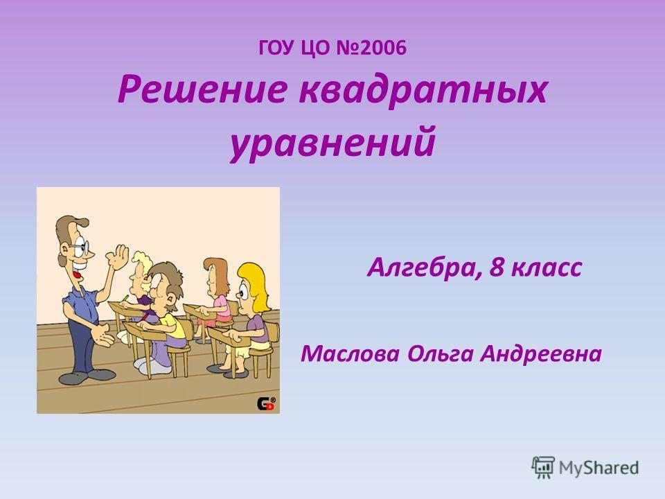 ГОУ ЦО 2006 Решение квадратных уравнений Алгебра, 8 класс Маслова Ольга Андреевна