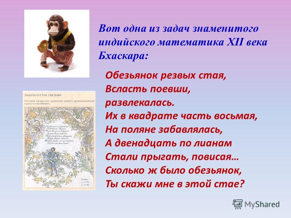Вот одна из задач знаменитого индийского математика XII века Бхаскара: Обезьянок резвых стая, Всласть поевши, развлекалась. Их в квадрате часть восьмая, На поляне забавлялась, А двенадцать по лианам Стали прыгать, повисая… Сколько ж было обезьянок, Т