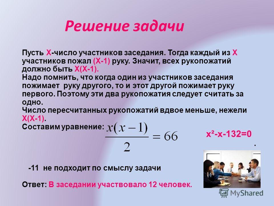 Решение задачи Пусть Χ-число участников заседания. Тогда каждый из Χ участников пожал (Χ-1) руку. Значит, всех рукопожатий должно быть Χ(Χ-1). Надо помнить, что когда один из участников заседания пожимает руку другого, то и этот другой пожимает руку