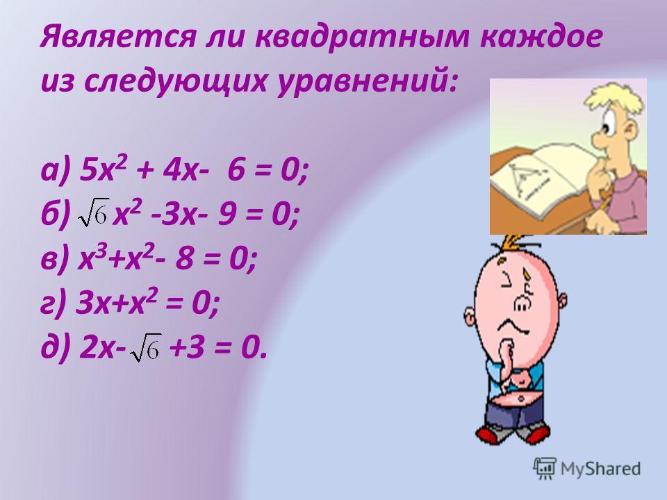 Является ли квадратным каждое из следующих уравнений: а) 5х 2 + 4х- 6 = 0; б) х 2 -3х- 9 = 0; в) х 3 +х 2 - 8 = 0; г) 3х+х 2 = 0; д) 2х- +3 = 0.